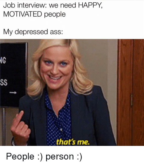 Ass, Job Interview, and Happy: Job interview: we need HAPPY,  MOTIVATED people  My depressed ass:  NG  that's me. People :) person :)
