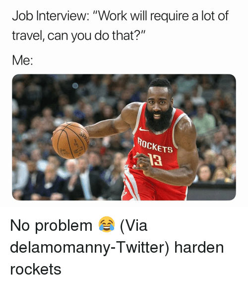 "Basketball, Job Interview, and Nba: Job Interview: ""Work will require a lot of  travel, can you do that?""  Me:  ROCKETS  13 No problem 😂 (Via ‪delamomanny‬-Twitter) harden rockets"
