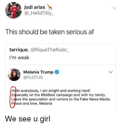 Arias: jodi arias  @_HelloTitty  This should be taken serious af  tarrique. @RiqueTheRuler_  I'm weak  Melania Trump  @FLOTUS  Hello everybody, I am alright and working hard!  Especially on the #BeBest campaign and with my family.  Leave the speculation and rumors to the Fake News Media.  Peace and love, Melania We see u girl