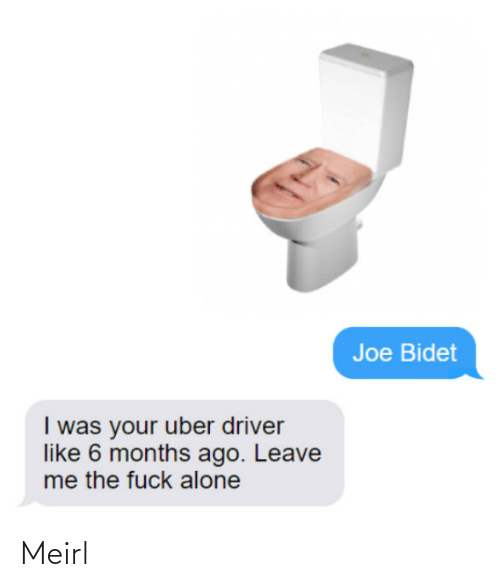 Joe Bidet I Was Your Uber Driver Like 6 Months Ago Leave Me The Fuck Alone Meirl Being Alone Meme On Ballmemes Com