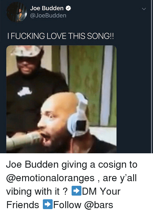 vibing: Joe Budden  @JoeBudden  I FUCKING LOVE THIS SONG!! Joe Budden giving a cosign to @emotionaloranges , are y'all vibing with it ? ➡️DM Your Friends ➡️Follow @bars