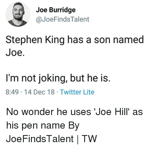 Dank, Stephen, and Twitter: Joe Burridge  @JoeFindsTalent  Stephen King has a son named  Joe.  I'm not joking, but he is.  8:49 14 Dec 18 Twitter Lite No wonder he uses 'Joe Hill' as his pen name  By JoeFindsTalent | TW