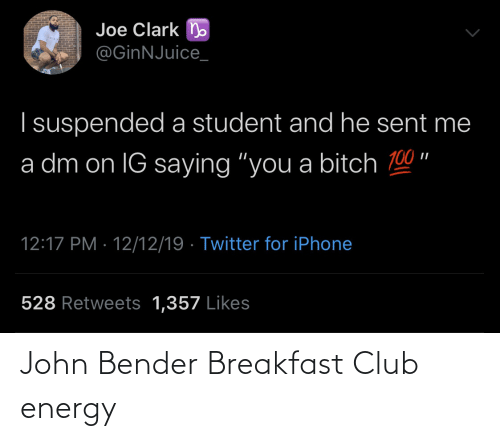 "Club, Energy, and Iphone: Joe Clark n  @GinNJuice_  I suspended a student and he sent me  a dm on IG saying ""you a bitch 100 ""  12:17 PM · 12/12/19 · Twitter for iPhone  528 Retweets 1,357 Likes John Bender Breakfast Club energy"