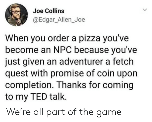 allen: Joe Collins  @Edgar_Allen_Joe  When you ordera pizza you've  become an NPC because you've  just given an adventurer a fetch  quest with promise of coin upon  completion. Thanks for coming  to my TED talk. We're all part of the game
