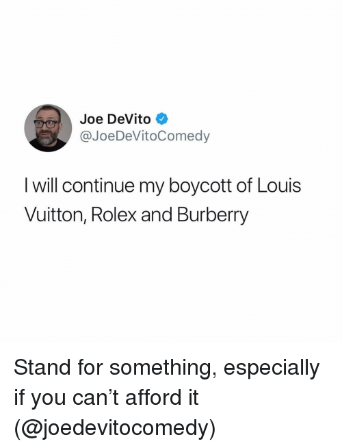 Louis Vuitton: Joe DeVito  @JoeDeVitoComedy  l will continue my boycott of Louis  Vuitton, Rolex and Burberry Stand for something, especially if you can't afford it (@joedevitocomedy)