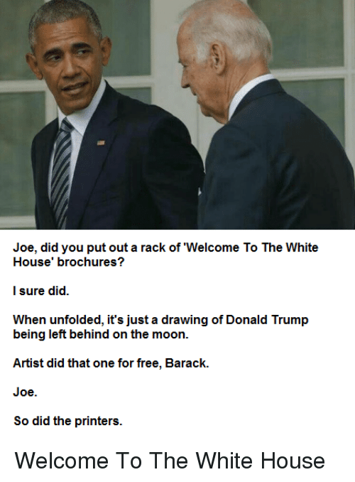 Donald Trump, White House, and Free: Joe, did you put out a rack of 'Welcome To The White  House' brochures?  I sure did.  When unfolded, it's just a drawing of Donald Trump  being left behind on the moon.  Artist did that one for free, Barack.  Joe.  So did the printers. Welcome To The White House