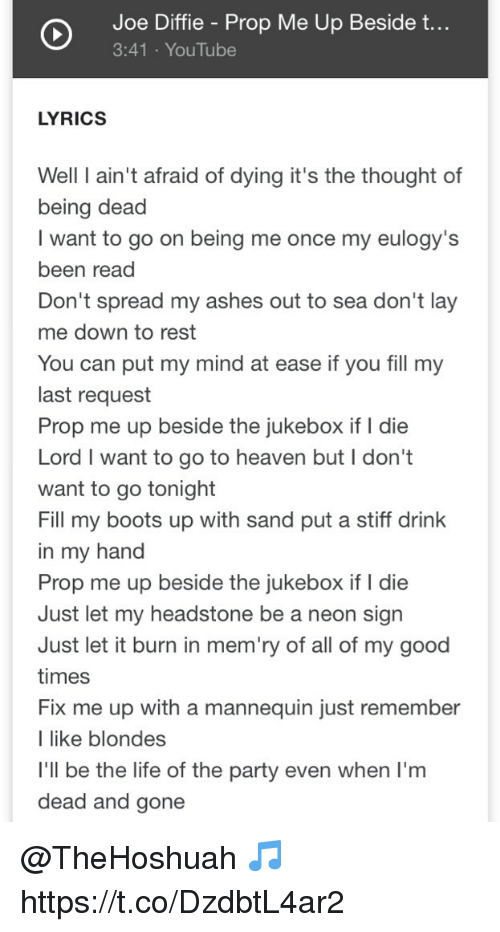 Heaven, Life, and Memes: Joe Diffie - Prop Me Up Beside t...  3:41 YouTube  LYRICS  Well I ain't afraid of dying it's the thought of  being dead  I want to go on being me once my eulogy's  been read  Don't spread my ashes out to sea don't lay  me down to rest  You can put my mind at ease if you fill my  last request  Prop me up beside the jukebox if I die  Lord I want to go to heaven but I don't  want to go tonight  Fill my boots up with sand put a stiff drink  in my hand  Prop me up beside the jukebox if I die  Just let my headstone be a neon sigrn  Just let it burn in mem'ry of all of my good  times  Fix me up with a mannequin just remember  I like blondes  l'll be the life of the party even when I'm  dead and gone @TheHoshuah 🎵 https://t.co/DzdbtL4ar2