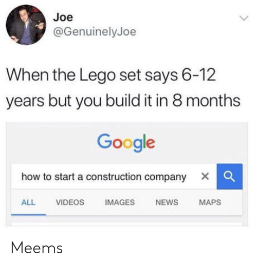 how to start a: Joe  @GenuinelyJoe  When the Lego set says 6-12  years but you build it in 8 months  Google  how to start a construction company X |  ALL VIDEOS IMAGES NEWS MAPS Meems