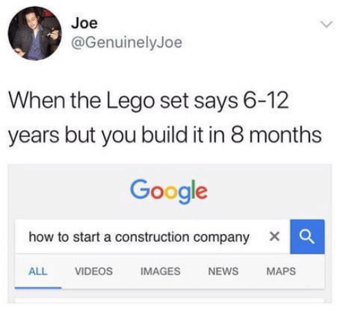 how to start a: Joe  @GenuinelyJoe  When the Lego set says 6-12  years but you build it in 8 months  Google  how to start a construction company X |  ALL VIDEOS IMAGES NEWS MAPS