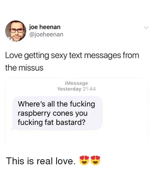 Fucking, Love, and Memes: joe heenan  @joeheenan  Love getting sexy text messages from  the missus  iMessage  Yesterday 21:44  Where's all the fucking  raspberry cones you  fucking fat bastard? This is real love. 😍😍