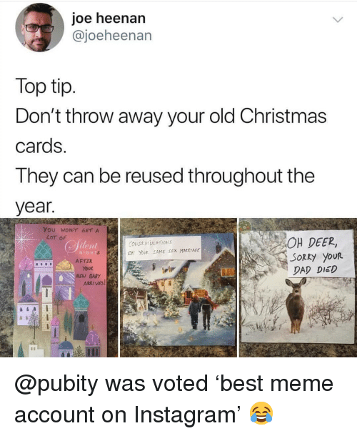 christmas cards: joe heenan  @joeheenan  Top tip  Don't throw away your old Christmas  cards  They can be reused throughout the  year  You WONT GET A  OH DEER,  SORRy youR  DAD DIED  LoT of  ilen  NIGHT  O YovR SAME SEX MATRIAGE  EN BARY  ARRIVES @pubity was voted 'best meme account on Instagram' 😂