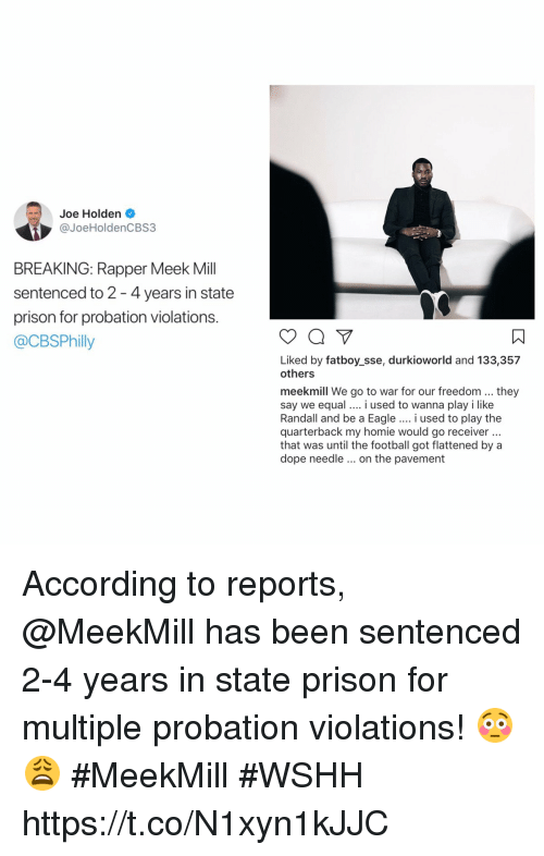 holden: Joe Holden .  @JoeHoldenCBS3  BREAKING: Rapper Meek Mill  sentenced to 2 -4 years in state  prison for probation violations.  @CBSPhilly  ㄇ  Liked by fatboy_sse, durkioworld and 133,357  others  meekmill We go to war for our freedom...they  say we equal i used to wanna play i like  Randall and be a Eagle.. i used to play the  quarterback my homie would go receiver  that was until the football got flattened by a  dope needle on the pavement According to reports, @MeekMill has been sentenced 2-4 years in state prison for multiple probation violations! 😳😩 #MeekMill #WSHH https://t.co/N1xyn1kJJC