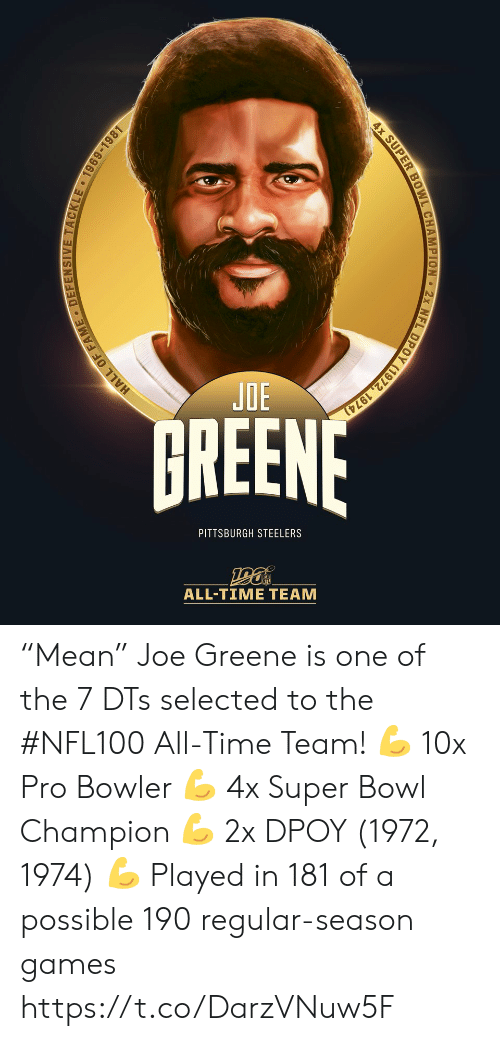 "Pittsburgh Steelers: JOE  HREENF  PITTSBURGH STEELERS  ALL-TIΜΕ ΤEAΜ  TACKL  1969-1981  HALL OF F  4x SUPER BOWL CHAMPION 2x NFL DPOY (1972, 1974) ""Mean"" Joe Greene is one of the 7 DTs selected to the #NFL100 All-Time Team!  💪 10x Pro Bowler 💪 4x Super Bowl Champion 💪 2x DPOY (1972, 1974) 💪 Played in 181 of a possible 190 regular-season games https://t.co/DarzVNuw5F"
