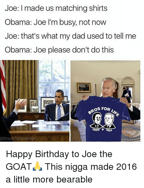 Birthday, Funny, and Goat: Joe: I made us matching shirts  Obama: Joe I'm busy, not now  Joe: that's what my dad used to tell me  Obama: Joe please don't do this  OROS FOR  OBAMA BIDEN  a thrash forharambe Happy Birthday to Joe the GOAT🙏 This nigga made 2016 a little more bearable