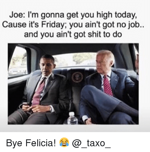 bye felicia: Joe: I'm gonna get you high today,  Cause it's Friday; you ain't got no job..  and you ain't got shit to do Bye Felicia! 😂 @_taxo_