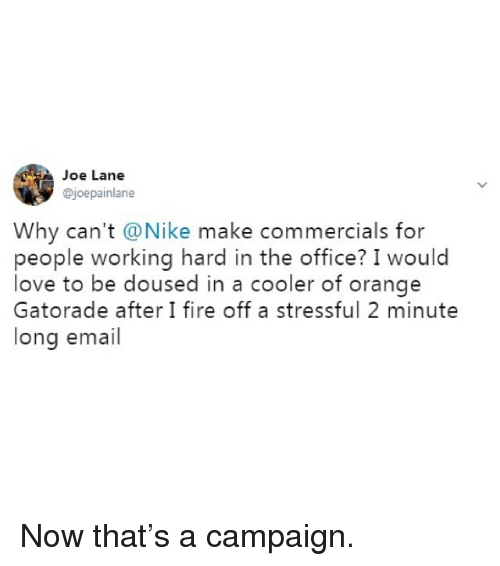 Fire, Funny, and Gatorade: Joe Lane  @joepainlane  Why can't @Nike make commercials for  people working hard in the office? I would  love to be doused in a cooler of orange  Gatorade after I fire off a stressful 2 minute  long email Now that's a campaign.