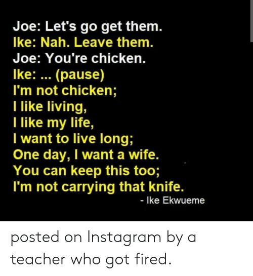Instagram, Life, and Teacher: Joe: Let's go get them.  Ike: Nah. Leave them.  Joe: You're chicken.  Ike: (pause)  I'm not chicken;  Tike living,  ike my life,  I want to live long;  One day, I want a wife.  You can keep this too;  I'm not carrying that knife.  - Ike Ekwueme posted on Instagram by a teacher who got fired.