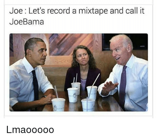 A Mixtape: Joe: Let's record a mixtape and call it  JoeBama Lmaooooo