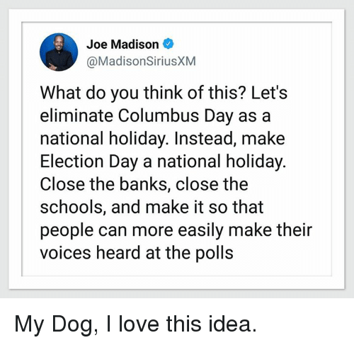 Love, Memes, and Banks: Joe Madison  @MadisonSiriusXM  What do you think of this? Lets  eliminate Columbus Day as a  national holiday. Instead, make  Election Day a national holiday  Close the banks, close the  schools, and make it so that  people can more easily make their  voices heard at the polls My Dog, I love this idea.