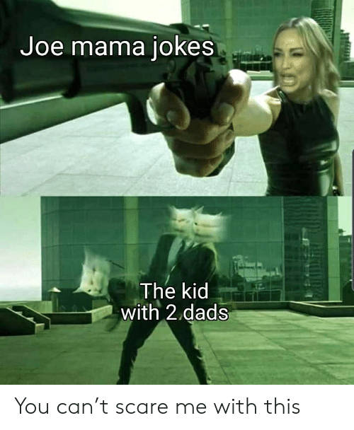 Scare: Joe mama jokes  The kid  with 2 dads You can't scare me with this