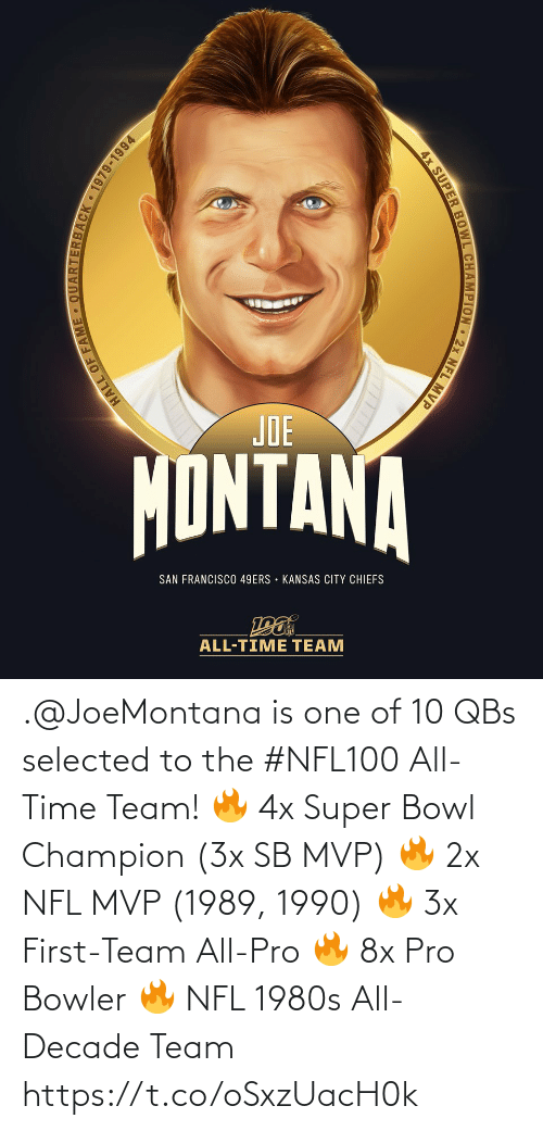 san: JOE  MONTANA  SAN FRANCISCO 49ERS • KANSAS CITY CHIEFS  ALL-TIME TEAM  ARTERBACK 1979-1994  HALL OF FAM  4x SUPER BOWL CHAMPION 2x NFL MVP .@JoeMontana is one of 10 QBs selected to the #NFL100 All-Time Team!  🔥 4x Super Bowl Champion (3x SB MVP) 🔥 2x NFL MVP (1989, 1990) 🔥 3x First-Team All-Pro 🔥 8x Pro Bowler 🔥 NFL 1980s All-Decade Team https://t.co/oSxzUacH0k
