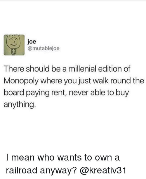 A Millenial: Joe  @mutablejoe  There should be a millenial edition of  Monopoly where you just walk round the  board paying rent, never able to buy  anything I mean who wants to own a railroad anyway? @kreativ31