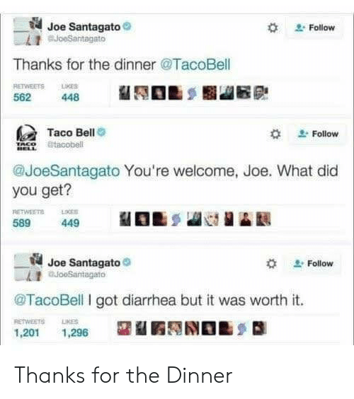 Taco Bell: Joe Santagato  BJoeSantagato  Follow  Thanks for the dinner @TacoBell  RETWEETS LMES  448  562  Taco Bell  @tacobell  Follow  @JoeSantagato You're welcome, Joe. What did  you get?  RETWEETS  LIKES  589  449  Joe Santagato  oeSantagato  Follow  TacoBell I got diarrhea but it was worth it.  RETWEETS  LIKES  1,201  1,296 Thanks for the Dinner