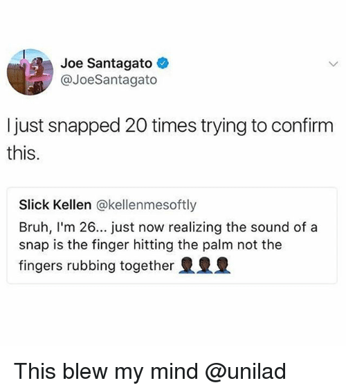 Blew My Mind: Joe Santagato  @JoeSantagato  I just snapped 20 times trying to confirm  this.  Slick Kellen @kellenmesoftly  Bruh, I'm 26... just now realizing the sound of a  snap is the finger hitting the palm not the  fingers rubbing together This blew my mind @unilad