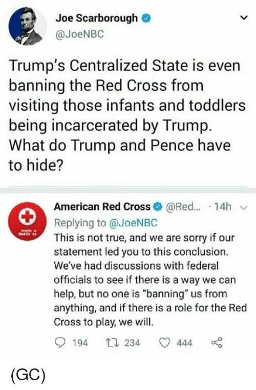 """Memes, Sorry, and True: Joe Scarborough  @JoeNBO  Trump's Centralized State is even  banning the Red Cross from  visiting those infants and toddlers  being incarcerated by Trump.  What do Trump and Pence have  to hide?  American Red Cross@Red... 14h v  Replying to @JoeNBC  This is not true, and we are sorry if our  statement led you to this conclusion.  We've had discussions with federal  officials to see if there is a way we can  help, but no one is """"banning"""" us from  anything, and if there is a role for the Red  Cross to play, we will.  194 t 234 444 (GC)"""