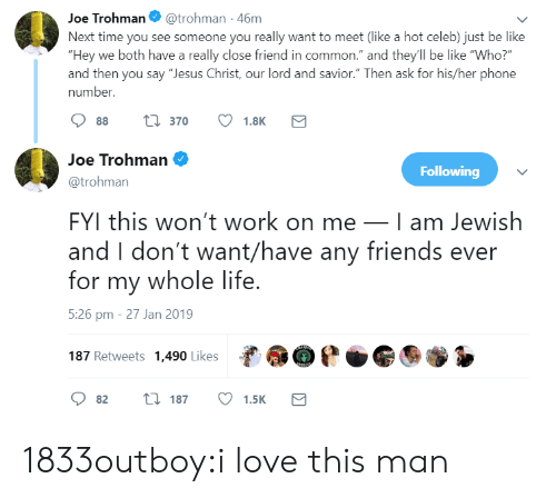 """love-this-man: Joe Trohman@trohman -46m  Next time you see someone you really want to meet (like a hot celeb) just be like  """"Hey we both have a really close friend in common."""" and they'll be like """"Who?  and then you say """"Jesus Christ, our lord and savior."""" Then ask for his/her phone  number.  88 t 370 1.8K  Joe Trohman  @trohman  FYI this won't work on meI am Jewish  and I don't want/have any friends ever  for my whole life  5:26 pm - 27 Jan 2019  187 Retweets 1,490 Likes  Following  82 t 187 1.5K 1833outboy:i love this man"""