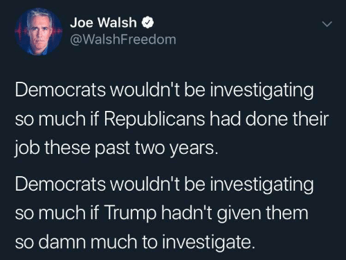 Trump, Joe Walsh, and Job: Joe Walsh  @WalshFreedom  Democrats wouldn't be investigating  so much if Republicans had done their  job these past two years.  Democrats wouldn't be investigating  so much if Trump hadn't given them  so damn much to investigate.