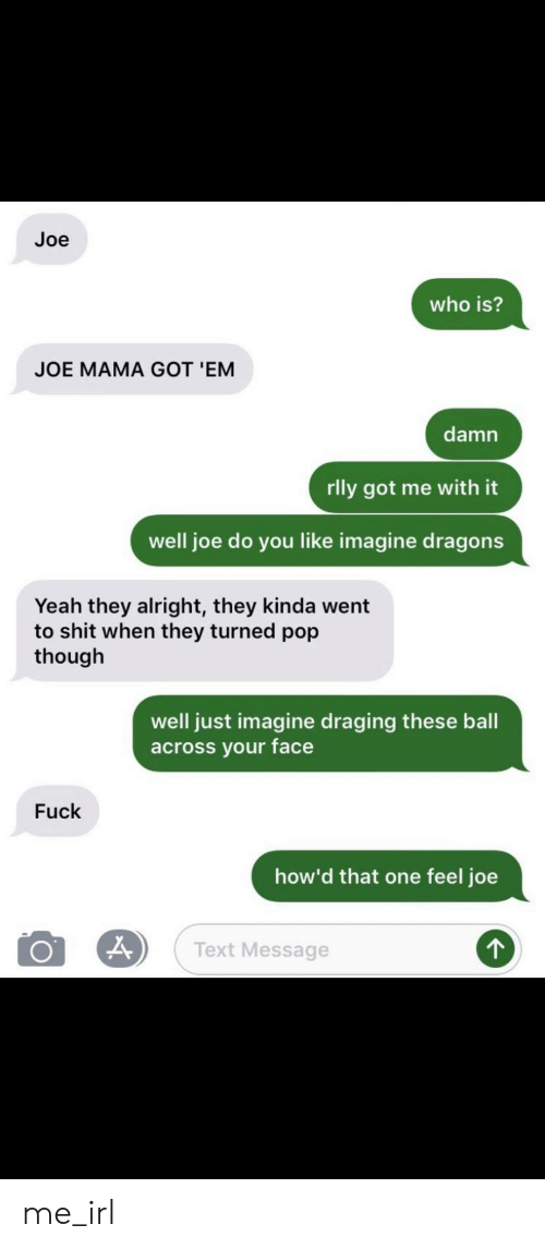 Pop, Shit, and Yeah: Joe  who is?  JOE MAMA GOT 'EM  damn  rlly got me with it  well joe do you like imagine dragons  Yeah they alright, they kinda went  to shit when they turned pop  though  well just imagine draging these ball  across your face  Fuck  how'd that one feel joe  Text Message me_irl