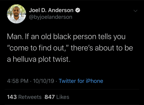 "Twist: Joel D. Anderson  @byjoelanderson  Man. If an old black person tells you  ""come to find out,"" there's about to be  a helluva plot twist.  4:58 PM 10/10/19 Twitter for iPhone  143 Retweets 847 Likes"