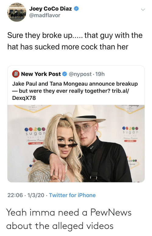 Tana Mongeau: Joey CoCo Diaz  @madflavor  Sure they broke up... that guy with the  hat has sucked more cock than her  New York Post O @nypost · 19h  NEW  YORK  POST  Jake Paul and Tana Mongeau announce breakup  - but were they ever really together? trib.al/  DexqX78  Sugar  ngInninga  Sugar  sugar  PACTORY  American Bras  LAS VEGAS  LAS HEGAS  dies  22:06 · 1/3/20 · Twitter for iPhone Yeah imma need a PewNews about the alleged videos