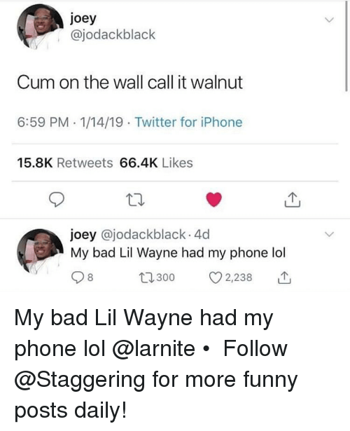 Bad, Cum, and Funny: joey  , @jodackblack  Cum on the wall call it walnut  6:59 PM. 1/14/19 Twitter for iPhone  15.8K Retweets 66.4K Likes  joey @jodackblack 4d  My bad Lil Wayne had my phone lol  8  t300 2,238 My bad Lil Wayne had my phone lol @larnite • ➫➫➫ Follow @Staggering for more funny posts daily!