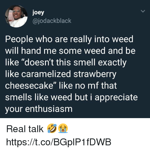 "Be Like, Smell, and Weed: joey  @jodackblack  People who are really into weed  will hand me some weed and be  like ""doesn't this smell exactly  like caramelized strawberry  cheesecake"" like no mf that  smells like weed but i appreciate  your enthusiasm Real talk 🤣😭 https://t.co/BGplP1fDWB"