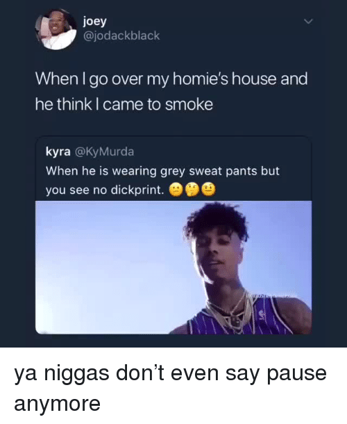 Kyra: joey  @jodackblack  When I go over my homie's house and  he think I came to smoke  kyra @KyMurda  When he is wearing grey sweat pants but  you see no dickprint.   ya niggas don't even say pause anymore