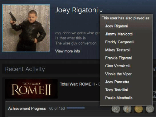 Jimmie: Joey Rigatoni  This user has also played as  Joey Rigatoni  eyy ohhh we gotta wise gu  Jimmy Manicotti  Is that what this is  The wise guy convention  Freddy Garganelli  Mikey Testaroli  View more info  Frankie Figeroni  Gino Vermicelli  Recent Activity  Vinnie the Viper  Joey Pancetta  Total War: ROME  II E  ROMEI  Tony Tortellini  Paulie Meatballs  Achievement Progress 60 of 150
