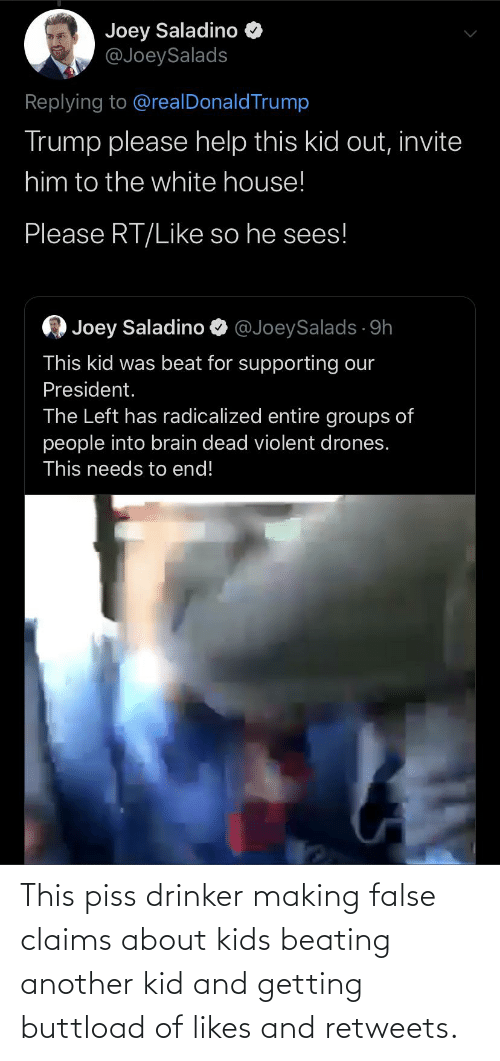 radicalized: Joey Saladino  @JoeySalads  Replying to @realDonaldTrump  Trump please help this kid out, invite  him to the white house!  Please RT/Like so he sees!  O Joey Saladino O  @JoeySalads. 9h  This kid was beat for supporting our  President.  The Left has radicalized entire groups of  people into brain dead violent drones.  This needs to end! This piss drinker making false claims about kids beating another kid and getting buttload of likes and retweets.