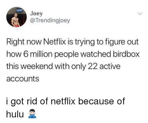 Hulu, Netflix, and How: Joey  @Trendingjoey  Right now Netflix is trying to figure out  how 6 million people watched birdbox  this weekend with only 22 active  accounts i got rid of netflix because of hulu 🙅🏻♂️