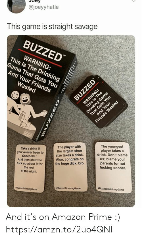 Amazon, Amazon Prime, and Coachella: @joeyyhatle  This game is straight savage  BUZZED  This ls The Drinkings  WARNING:  Game That Gets You  And Your Friends  The player with  the largest shoe  size takes a drink.  Also, congrats on  the huge dick, bro.  The youngest  player takes a  drink. Don't blame  us; blame your  parents for not  fucking sooner.  Take a drink if  you've ever been to  Coachella  And then shut the  fuck up about it for  the rest  of the night. And it's on Amazon Prime :) https://amzn.to/2uo4QNl