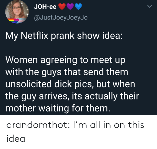 Dick Pics, Netflix, and Prank: JOH-eе  @JustJoeyJoeyJo  My Netflix prank show idea:  Women agreeing to meet up  with the guys that send them  unsolicited dick pics, but when  the guy arrives, its actually their  mother waiting for them. arandomthot:  I'm all in on this idea