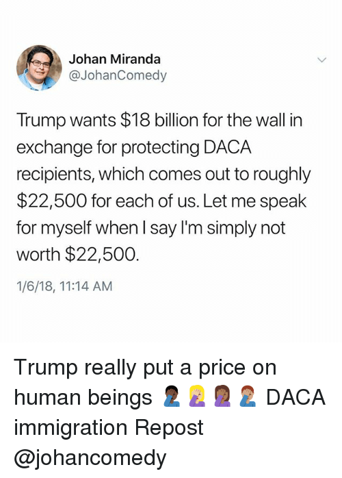 18 Billion: Johan Miranda  @JohanComedy  Trump wants $18 billion for the wall in  exchange for protecting DACA  recipients, which comes out to roughly  $22,500 for each of us. Let me speak  for myself when l say I'm simply not  worth $22,500.  1/6/18, 11:14 AM Trump really put a price on human beings 🤦🏿‍♂️🤦🏼‍♀️🤦🏾‍♀️🤦🏽‍♂️ DACA immigration Repost @johancomedy