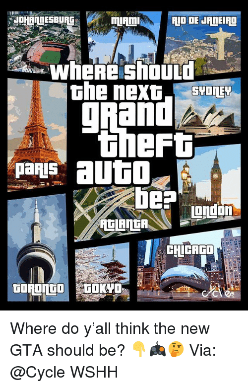 Memes, Wshh, and 🤖: JOHANNESBURG  RIO DE J  Eng  wheRe should  SYOnEY  theft  panis autl  igndon  CHCAGO  GOROnGO  CEC Where do y'all think the new GTA should be? 👇🎮🤔 Via: @Cycle WSHH