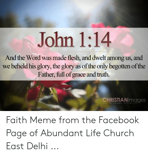 Faith Meme: John 1:14  And the Word was made flesh, and dwelt among us, and  we beheld his glory, the glory as of the only begotten of the  Father, full of grace and truth.  CHRISTIANImages  wwwifree-wallpaper-christian.com Faith Meme from the Facebook Page of Abundant Life Church East Delhi ...