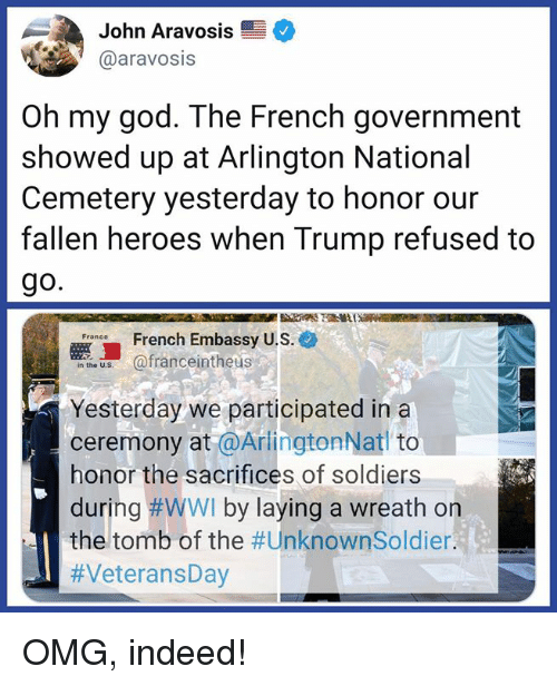 God, Memes, and Oh My God: John Aravosis  @aravosis  Oh my god. The French government  showed up at Arlington National  Cemetery yesterday to honor our  fallen heroes when Trump refused to  go.  French Embassy U.S.e  e afranceintheus  Yesterday we participated ina  ceremony at @ArlingtonNat to  honor the sacrifices of soldiers  during #WWI by laying a wreath on  the tomb of the OMG, indeed!