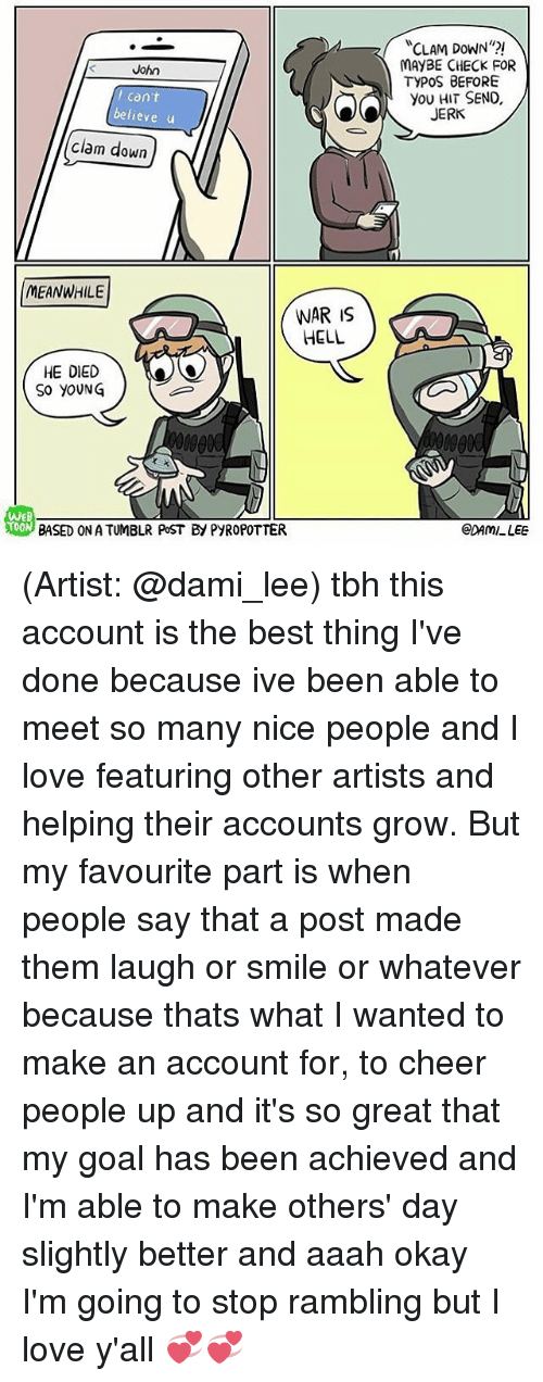 Clam Down: John  can't  believe u  clam down  MEANWHILE  HE DIED  SO YOUNG  WON  WAR is  HELL  CLAM DOWN  MAYBE CHECK FOR  TYPOS BEFORE  you HIT SEND,  JERK  CDAMLLEE (Artist: @dami_lee) tbh this account is the best thing I've done because ive been able to meet so many nice people and I love featuring other artists and helping their accounts grow. But my favourite part is when people say that a post made them laugh or smile or whatever because thats what I wanted to make an account for, to cheer people up and it's so great that my goal has been achieved and I'm able to make others' day slightly better and aaah okay I'm going to stop rambling but I love y'all 💞💞