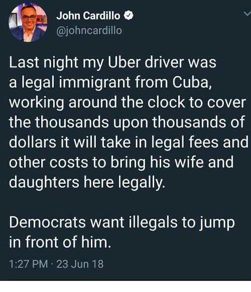 Clock, Memes, and Uber: John Cardillo  @iohncardillo  Last night my Uber driver was  a legal immigrant from Cuba,  Working around the clock to cover  the thousands upon thousands of  dollars it will take in legal fees and  other costs to bring his wife and  daughters here legally  Democrats want illegals to jump  in front of him  1:27 PM 23 Jun 18