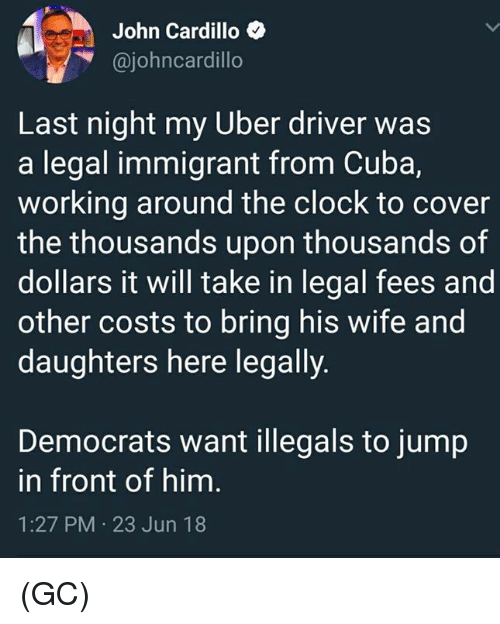 Clock, Memes, and Uber: John Cardillo  @johncardillo  Last night my Uber driver was  a legal immigrant from Cuba,  working around the clock to cover  the thousands upon thousands of  dollars it will take in legal fees and  other costs to bring his wife and  daughters here legally.  Democrats want illegals to jump  in front of him  1:27 PM 23 Jun 18 (GC)
