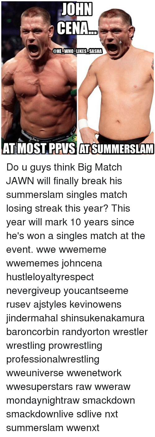 Jawns, John Cena, and Memes: JOHN  CENA  @HEIWHO LIKES SASHA  AT MOST PPVS AT SUMMERSLAM Do u guys think Big Match JAWN will finally break his summerslam singles match losing streak this year? This year will mark 10 years since he's won a singles match at the event. wwe wwememe wwememes johncena hustleloyaltyrespect nevergiveup youcantseeme rusev ajstyles kevinowens jindermahal shinsukenakamura baroncorbin randyorton wrestler wrestling prowrestling professionalwrestling wweuniverse wwenetwork wwesuperstars raw wweraw mondaynightraw smackdown smackdownlive sdlive nxt summerslam wwenxt